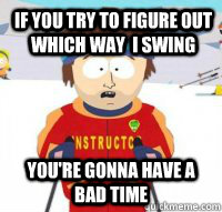 If you try to figure out which way  I swing You're gonna have a bad time