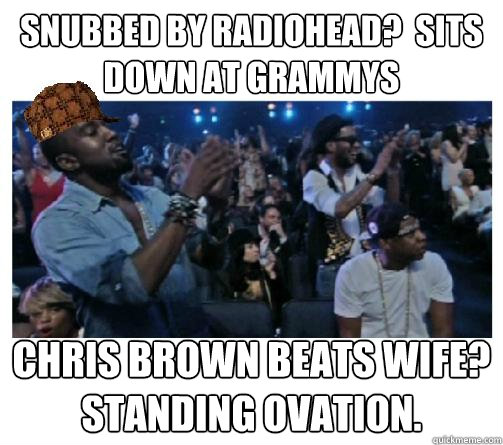 Snubbed by Radiohead?  Sits down at Grammys Chris Brown beats wife? Standing ovation.