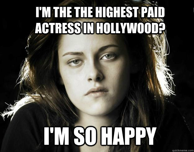 I'm the the highest paid actress in hollywood? i'm so happy  Kristen Stewart