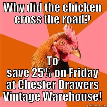 WHY DID THE CHICKEN CROSS THE ROAD? TO SAVE 25% ON FRIDAY AT CHESTER DRAWERS VINTAGE WAREHOUSE! Anti-Joke Chicken