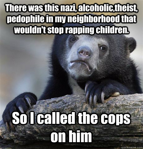 There was this nazi, alcoholic,theist, pedophile in my neighborhood that wouldn't stop rapping children. So I called the cops on him - There was this nazi, alcoholic,theist, pedophile in my neighborhood that wouldn't stop rapping children. So I called the cops on him  Confession Bear