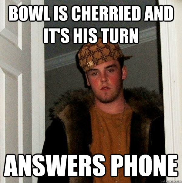 Bowl is cherried and it's his turn answers phone - Bowl is cherried and it's his turn answers phone  Scumbag Steve