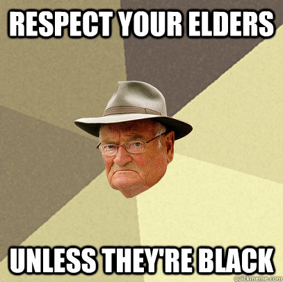 Respect your elders Unless they're black  Politically Incorrect Grandfather