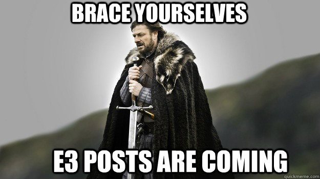 Brace yourselves E3 POSTS ARE COMING  - Brace yourselves E3 POSTS ARE COMING   Ned stark winter is coming