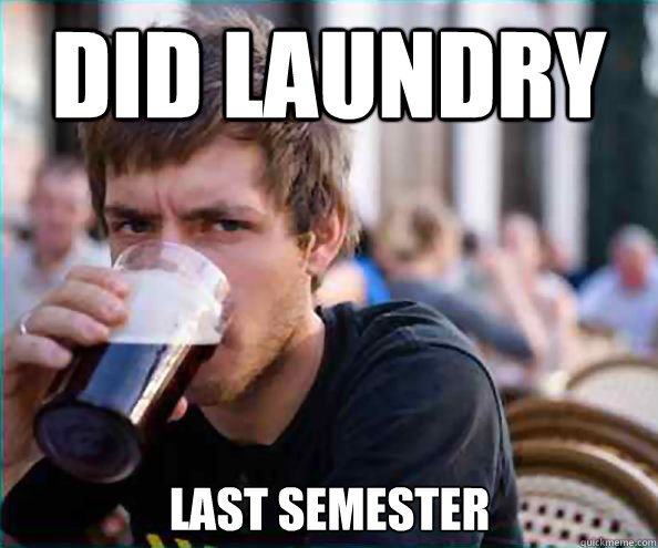 did laundry last semester - did laundry last semester  Lazy College Senior