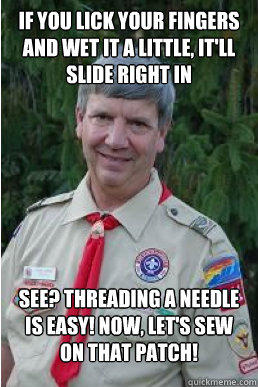 if you lick your fingers and wet it a little, it'll slide right in see? threading a needle is easy! Now, let's sew on that patch!  Harmless Scout Leader