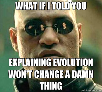 WHAT IF I TOLD YOU EXPLAINING EVOLUTION  WON'T CHANGE A DAMN THING - WHAT IF I TOLD YOU EXPLAINING EVOLUTION  WON'T CHANGE A DAMN THING  Matrix Morpheus