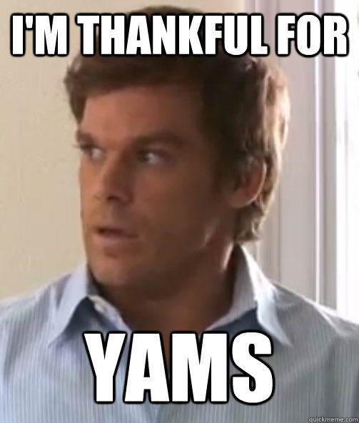 I'm thankful for Yams  Dexter