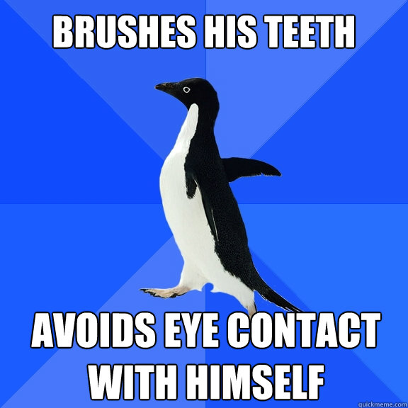 Brushes his teeth Avoids eye contact with himself - Brushes his teeth Avoids eye contact with himself  Socially Awkward Penguin