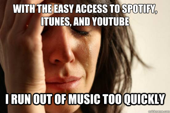 With the easy access to Spotify, Itunes, and Youtube I run out of music too quickly - With the easy access to Spotify, Itunes, and Youtube I run out of music too quickly  First World Problems