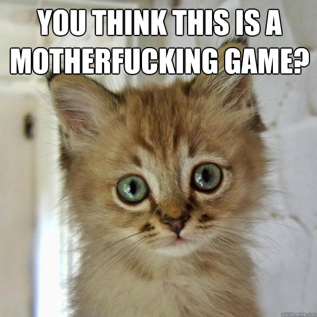 YOU THINK THIS IS A MOTHERFUCKING GAME? - Foobar - quickmeme
