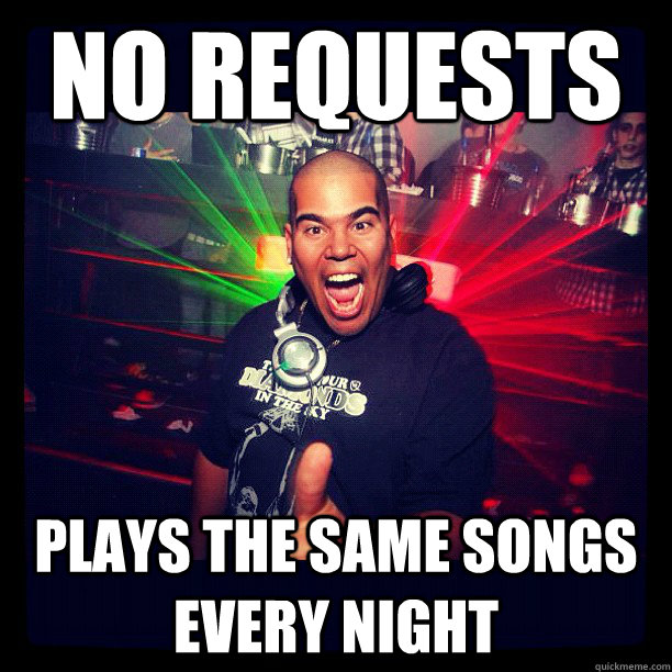 no requests  plays the same songs every night