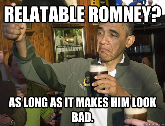 Relatable Romney? As long as it makes him look bad. - Relatable Romney? As long as it makes him look bad.  Upvoting Obama