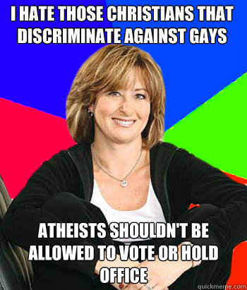 I hate those christians that discriminate against gays   Atheists shouldn't be allowed to vote or hold office - I hate those christians that discriminate against gays   Atheists shouldn't be allowed to vote or hold office  Sheltering Suburban Mom