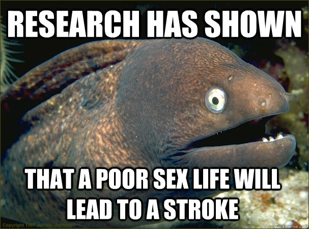 Research has shown that a poor sex life will lead to a stroke - Research has shown that a poor sex life will lead to a stroke  Bad Joke Eel