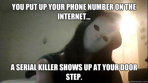 You put up your phone number on the internet... A serial killer shows up at your door step.  serial killer meme