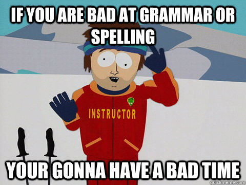 IF YOU ARE BAD AT GRAMMAR OR SPELLING YOUR GONNA HAVE A BAD TIME