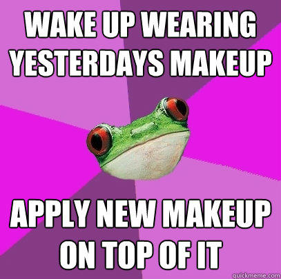 Wake up wearing yesterdays makeup  Apply new makeup on top of it - Wake up wearing yesterdays makeup  Apply new makeup on top of it  Foul Bachelorette Frog