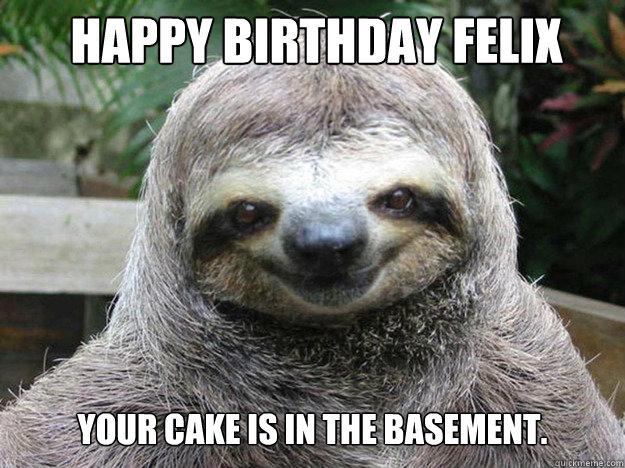 HAPPY BIRTHDAY FELIX Your cake is in the basement. basement.  happy birthday sloth