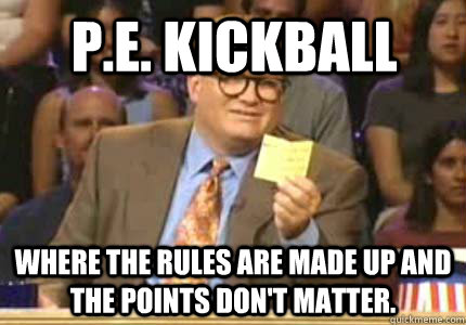 Funny Kickball Meme : P e kickball where the rules are made up and the points don