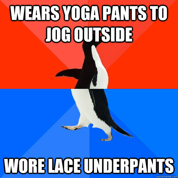 Wears yoga pants to jog outside  Wore lace underpants - Wears yoga pants to jog outside  Wore lace underpants  Socially Awesome Awkward Penguin