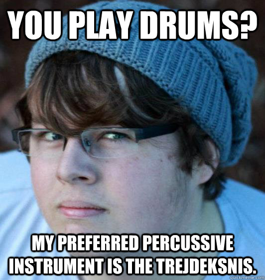 You play drums? My preferred percussive instrument is the trejdeksnis.
