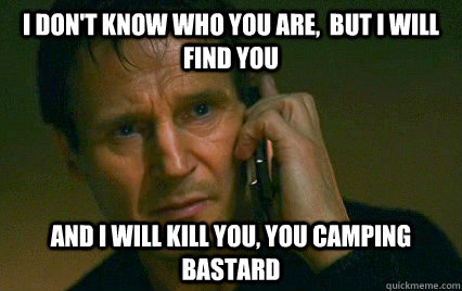 I don't know who you are,  but I will find you  And i will kill you, you camping bastard  - I don't know who you are,  but I will find you  And i will kill you, you camping bastard   Angry Liam Neeson