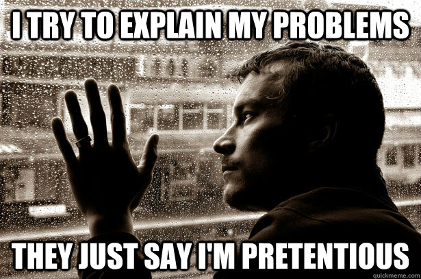 I try to explain my problems They just say I'm pretentious - I try to explain my problems They just say I'm pretentious  Over-Educated Problems