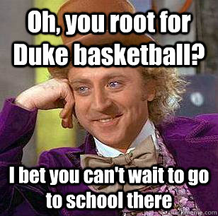 Oh, you root for Duke basketball? I bet you can't wait to go to school there - Oh, you root for Duke basketball? I bet you can't wait to go to school there  Condescending Wonka
