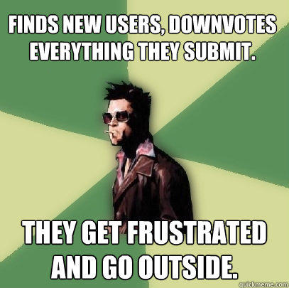Finds new users, downvotes everything they submit. They get frustrated and go outside. - Finds new users, downvotes everything they submit. They get frustrated and go outside.  Helpful Tyler Durden