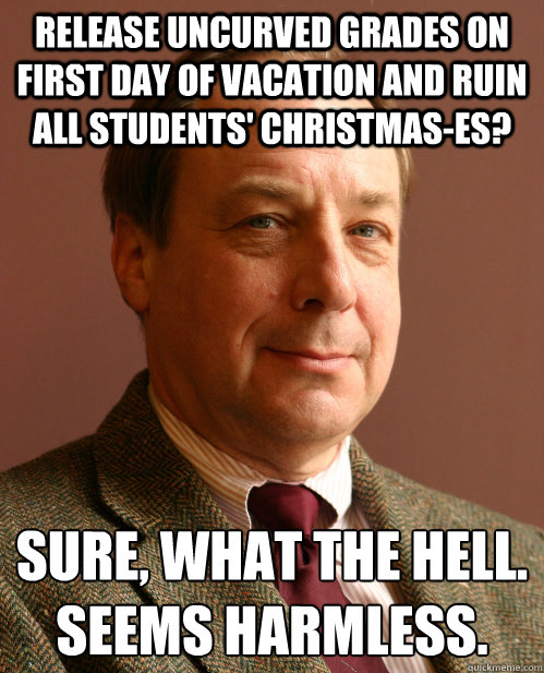 Release uncurved grades on first day of vacation and ruin all students' christmas-es? Sure, what the hell. Seems harmless. - Release uncurved grades on first day of vacation and ruin all students' christmas-es? Sure, what the hell. Seems harmless.  Harmless Harry