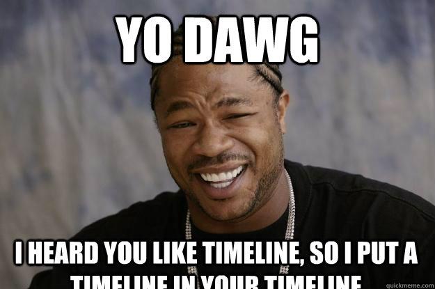 yo dawg I heard you like timeline, so i put a timeline in your timeline - yo dawg I heard you like timeline, so i put a timeline in your timeline  Xzibit meme 2