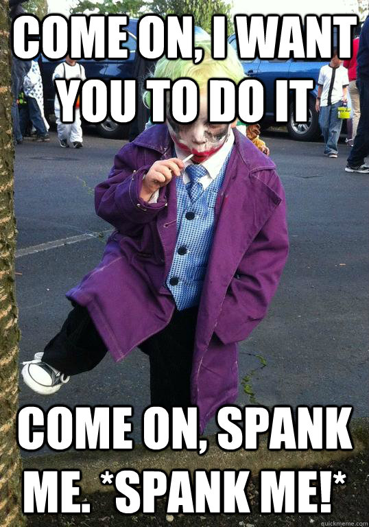 Come on, I want you to do it Come on, spank me. *spank me!*  - Come on, I want you to do it Come on, spank me. *spank me!*   Joker kid