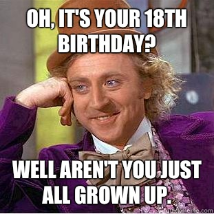Oh Its Your 18th Birthday Well Arent You Just All Grown Up