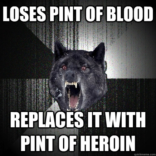 Loses pint of blood replaces it with pint of heroin - Loses pint of blood replaces it with pint of heroin  Insanity Wolf