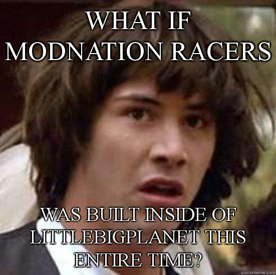 What if Modnation Racers Was built inside of LittleBigPlanet this entire time? - What if Modnation Racers Was built inside of LittleBigPlanet this entire time?  conspiracy keanu