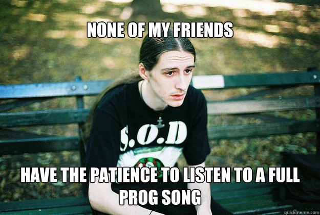 none of my friends have the patience to listen to a full prog song - none of my friends have the patience to listen to a full prog song  FirstWorldMetalProblems