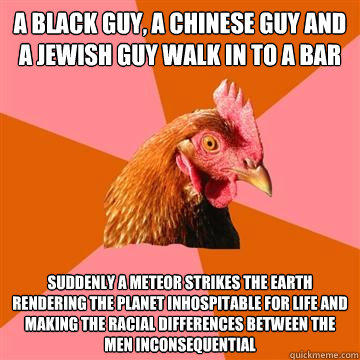 A black guy, A Chinese guy and a Jewish guy walk in to a bar Suddenly a meteor strikes the earth rendering the planet inhospitable for life and making the racial differences between the men inconsequential - A black guy, A Chinese guy and a Jewish guy walk in to a bar Suddenly a meteor strikes the earth rendering the planet inhospitable for life and making the racial differences between the men inconsequential  Anti-Joke Chicken