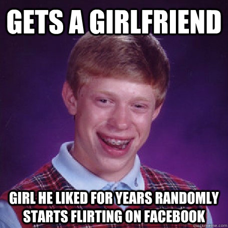 gets a girlfriend girl he liked for years randomly starts flirting on facebook - gets a girlfriend girl he liked for years randomly starts flirting on facebook  BadLuck Brian