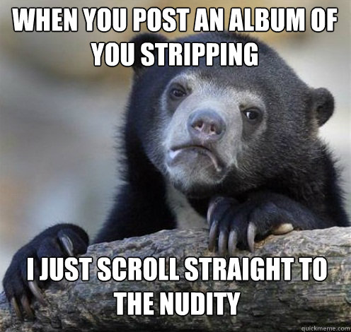 WHEN YOU POST AN ALBUM OF YOU STRIPPING I JUST SCROLL STRAIGHT TO THE NUDITY