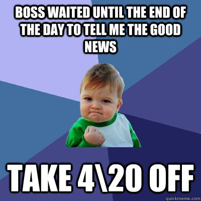 BOSS WAITED UNTIL THE END OF THE DAY TO TELL ME THE GOOD NEWS TAKE 4\20 OFF - BOSS WAITED UNTIL THE END OF THE DAY TO TELL ME THE GOOD NEWS TAKE 4\20 OFF  Success Kid