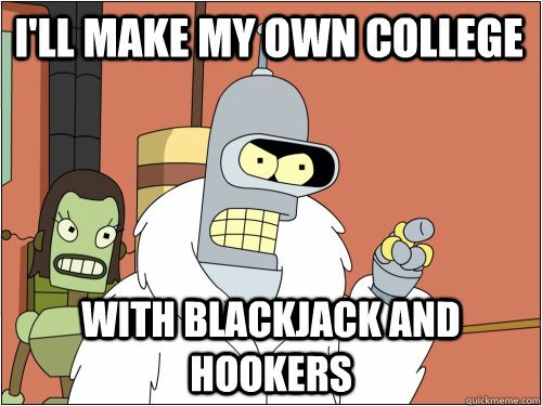 I'll make my own college with blackjack and hookers - I'll make my own college with blackjack and hookers  Blackjack Bender
