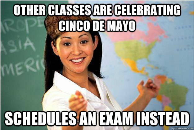 other classes are celebrating cinco de mayo schedules an exam instead - other classes are celebrating cinco de mayo schedules an exam instead  Scumbag Teacher