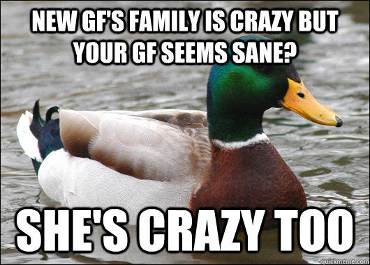 new gf's family is crazy but your gf seems sane? she's crazy too - new gf's family is crazy but your gf seems sane? she's crazy too  Actual Advice Mallard