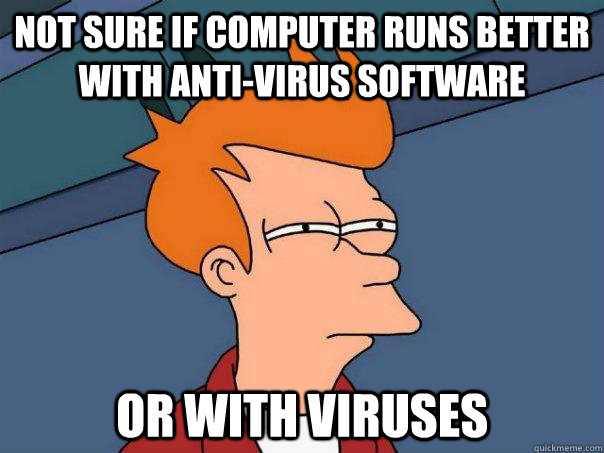 not sure if computer runs better with anti-virus software or with viruses - not sure if computer runs better with anti-virus software or with viruses  Futurama Fry