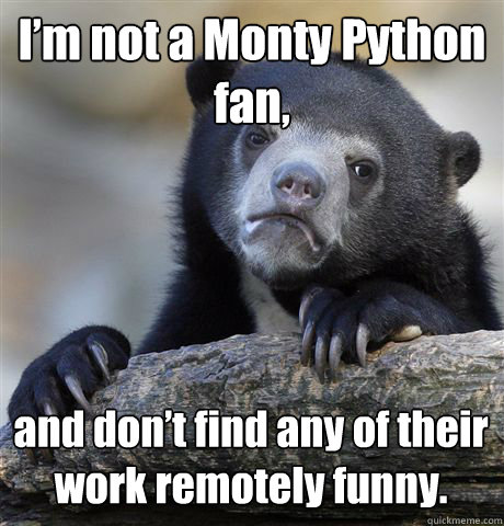 I'm not a Monty Python fan, and don't find any of their work remotely funny. - I'm not a Monty Python fan, and don't find any of their work remotely funny.  Confession Bear