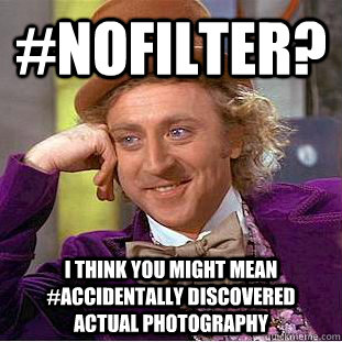 #nofilter? i think you might mean #accidentally discovered actual photography  Condescending Wonka