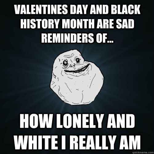 Valentines Day And Black History Month Are Sad Reminders Of... How Lonely  And White I Really Am