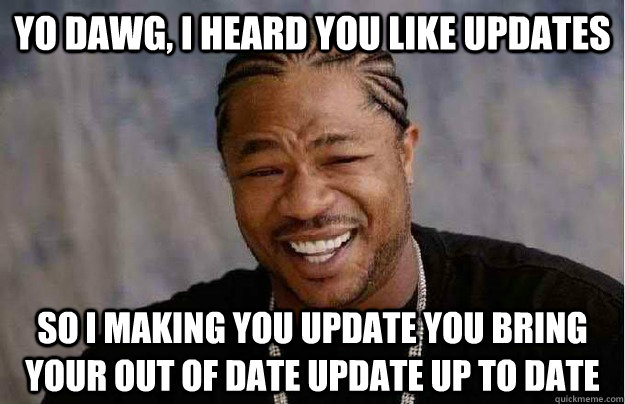 Yo dawg, I heard you like updates So I making you update you bring your out of date update up to date