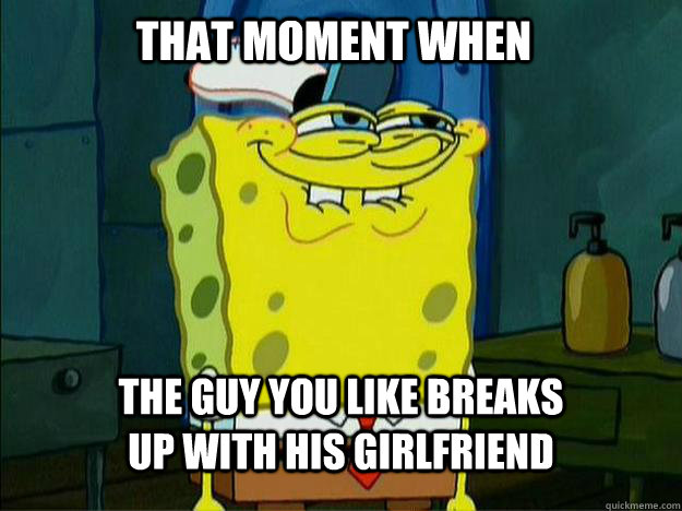 That moment when The guy you like breaks up with his girlfriend